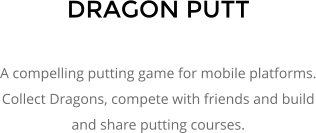 DRAGON PUTT  A compelling putting game for mobile platforms. Collect Dragons, compete with friends and build and share putting courses.