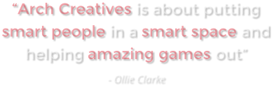 """Arch Creatives is about putting smart people in a smart space and helping amazing games out"" - Ollie Clarke"