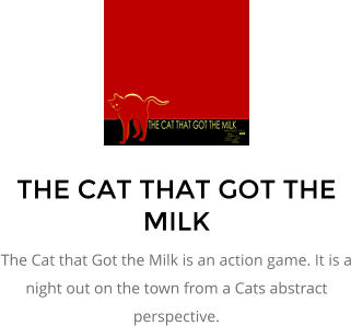 THE CAT THAT GOT THE MILK The Cat that Got the Milk is an action game. It is a night out on the town from a Cats abstract perspective.