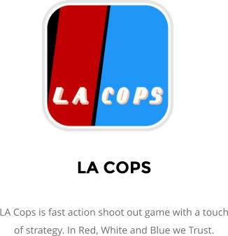 LA COPS  LA Cops is fast action shoot out game with a touch of strategy. In Red, White and Blue we Trust.