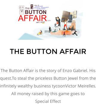 THE BUTTON AFFAIR  The Button Affair is the story of Enzo Gabriel. His quest.To steal the priceless Button Jewel from the infinitely wealthy business tycoonVictor Meirelles. All money raised by this game goes to  Special Effect