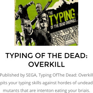 TYPING OF THE DEAD: OVERKILL Published by SEGA, Typing OfThe Dead: Overkill pits your typing skills against hordes of undead mutants that are intenton eating your briais.